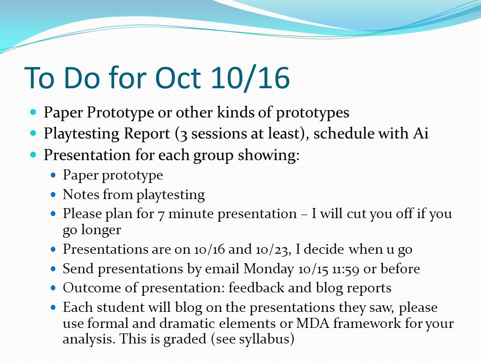 To Do for Oct 10/16 Paper Prototype or other kinds of prototypes Playtesting Report (3 sessions at least), schedule with Ai Presentation for each group showing: Paper prototype Notes from playtesting Please plan for 7 minute presentation – I will cut you off if you go longer Presentations are on 10/16 and 10/23, I decide when u go Send presentations by email Monday 10/15 11:59 or before Outcome of presentation: feedback and blog reports Each student will blog on the presentations they saw, please use formal and dramatic elements or MDA framework for your analysis.