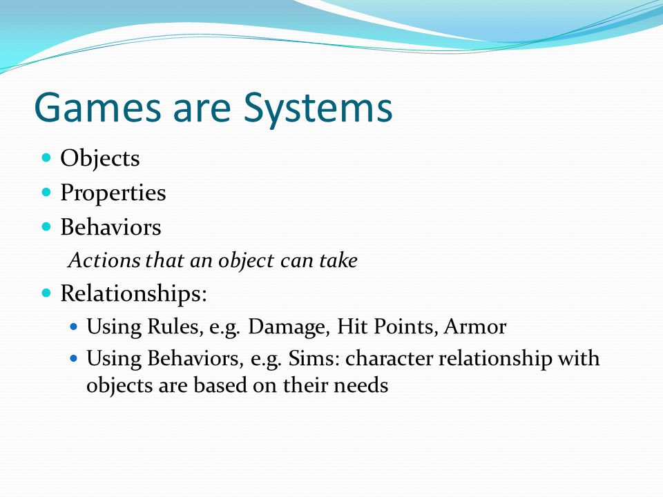 Games are Systems Objects Properties Behaviors Actions that an object can take Relationships: Using Rules, e.g.