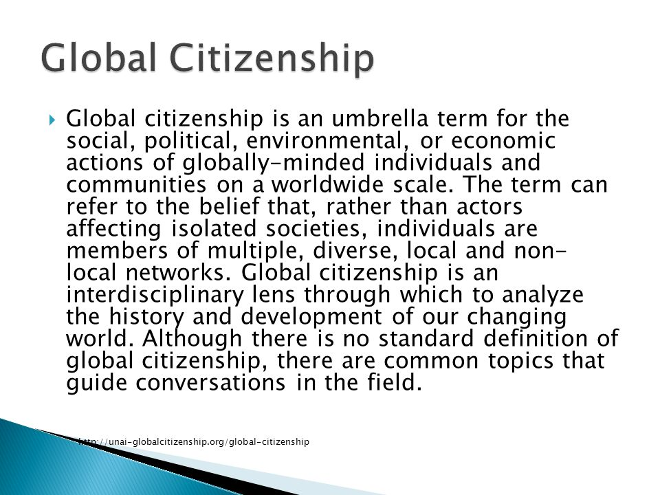  Global citizenship is an umbrella term for the social, political, environmental, or economic actions of globally-minded individuals and communities on a worldwide scale.