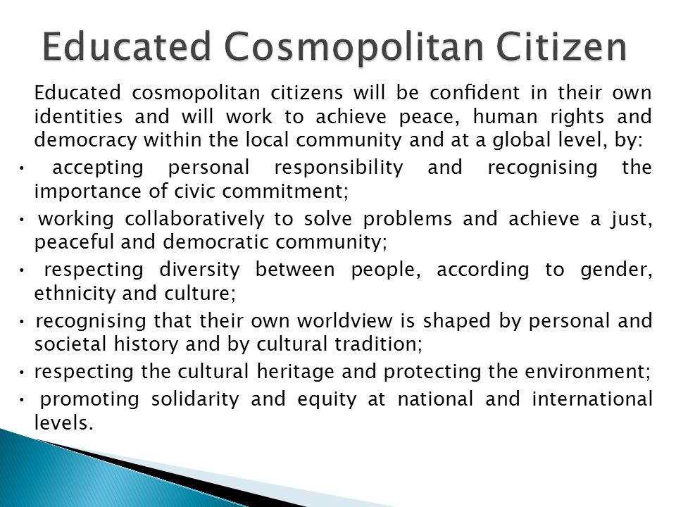 Educated cosmopolitan citizens will be confident in their own identities and will work to achieve peace, human rights and democracy within the local community and at a global level, by: accepting personal responsibility and recognising the importance of civic commitment; working collaboratively to solve problems and achieve a just, peaceful and democratic community; respecting diversity between people, according to gender, ethnicity and culture; recognising that their own worldview is shaped by personal and societal history and by cultural tradition; respecting the cultural heritage and protecting the environment; promoting solidarity and equity at national and international levels.