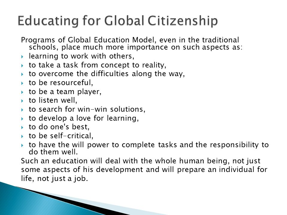 Programs of Global Education Model, even in the traditional schools, place much more importance on such aspects as:  learning to work with others,  to take a task from concept to reality,  to overcome the difficulties along the way,  to be resourceful,  to be a team player,  to listen well,  to search for win-win solutions,  to develop a love for learning,  to do one s best,  to be self-critical,  to have the will power to complete tasks and the responsibility to do them well.