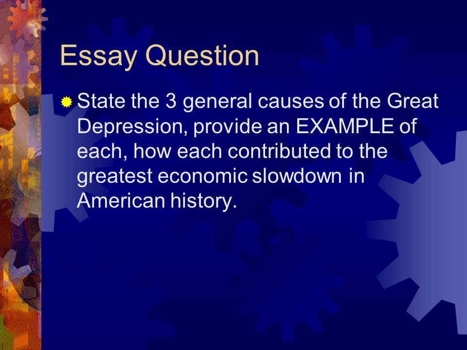 the great depression general causes of the great depression  27 essay question  state the 3 general causes of the great depression provide an example of each how each contributed to the greatest economic slowdown