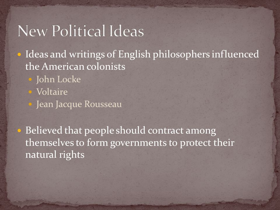 Ideas and writings of English philosophers influenced the American colonists John Locke Voltaire Jean Jacque Rousseau Believed that people should contract among themselves to form governments to protect their natural rights