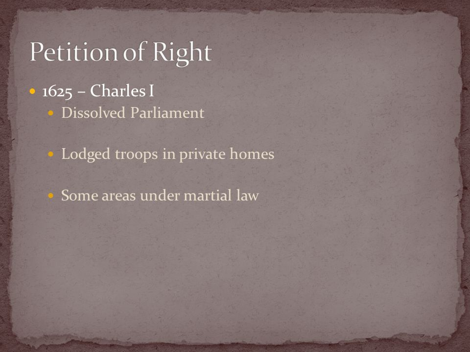 1625 – Charles I Dissolved Parliament Lodged troops in private homes Some areas under martial law