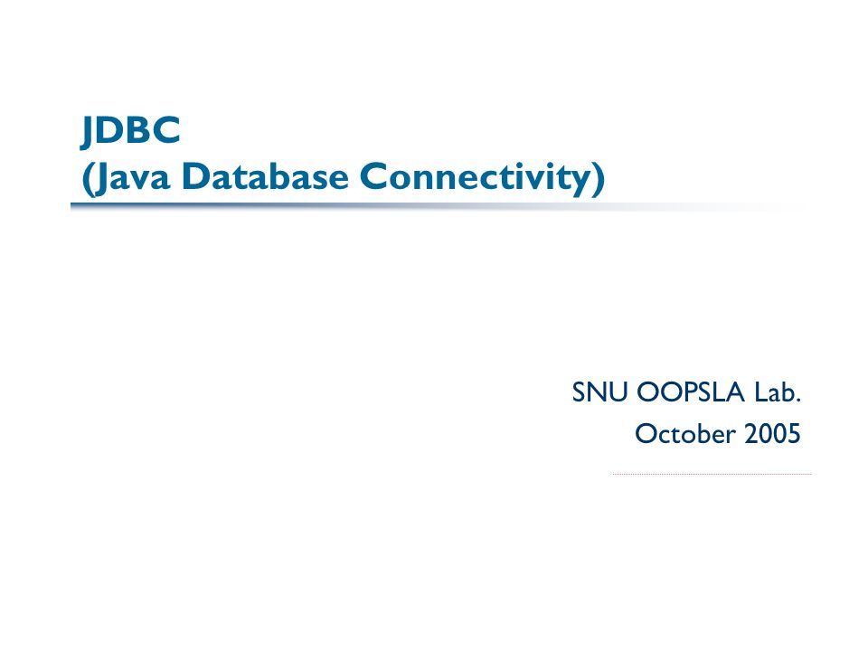 JDBC (Java Database Connectivity) SNU OOPSLA Lab. October 2005