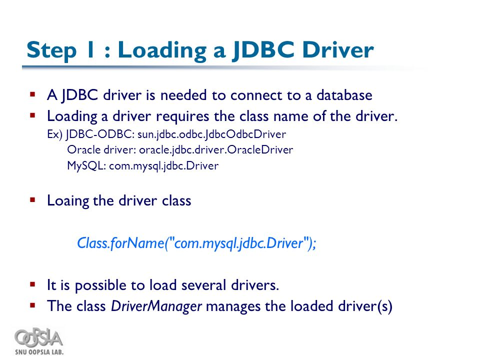 Step 1 : Loading a JDBC Driver  A JDBC driver is needed to connect to a database  Loading a driver requires the class name of the driver.