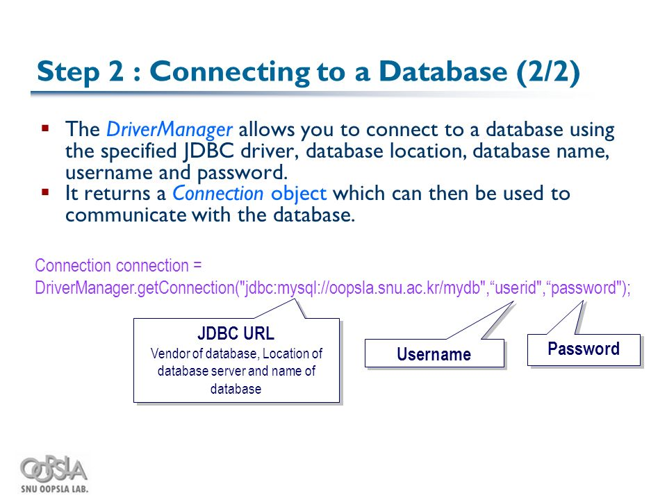 JDBC URL Vendor of database, Location of database server and name of database Username Password Step 2 : Connecting to a Database (2/2)  The DriverManager allows you to connect to a database using the specified JDBC driver, database location, database name, username and password.