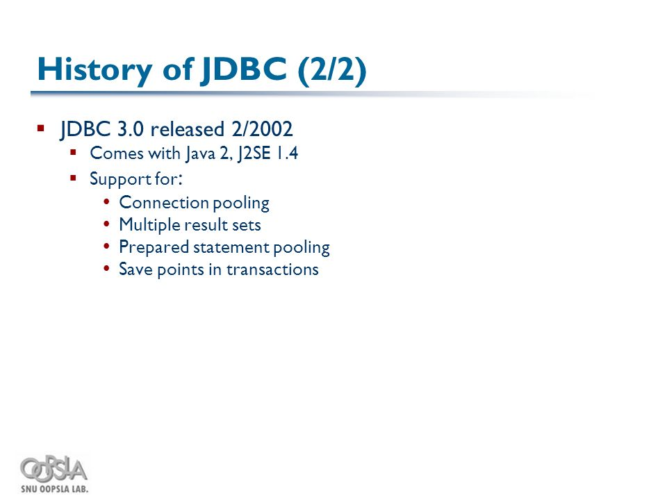 History of JDBC (2/2)  JDBC 3.0 released 2/2002  Comes with Java 2, J2SE 1.4  Support for :  Connection pooling  Multiple result sets  Prepared statement pooling  Save points in transactions
