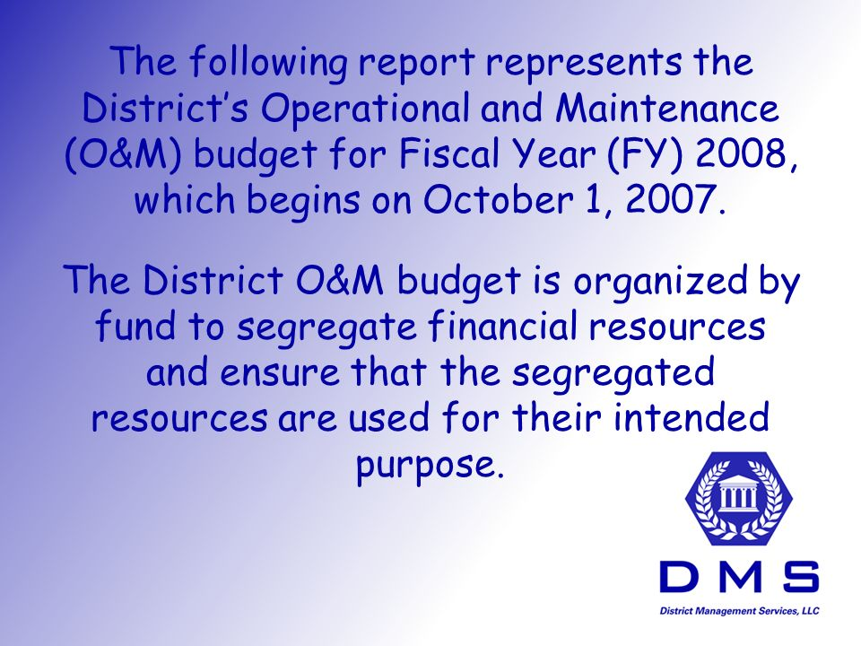 The following report represents the District's Operational and Maintenance (O&M) budget for Fiscal Year (FY) 2008, which begins on October 1, 2007.