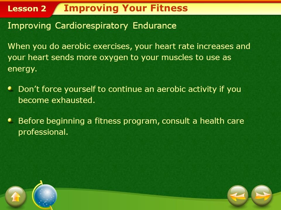 Lesson 2 Categories of Physical Activities You can choose from many different physical activities and exercises to improve your fitness level, but most fall into one of two categories: 1.Aerobic exerciseAerobic exercise Examples: Running, cycling, swimming, and dancing 2.Anaerobic exerciseAnaerobic exercise Examples: Running a 100-meter dash and lifting weights Improving Your Fitness
