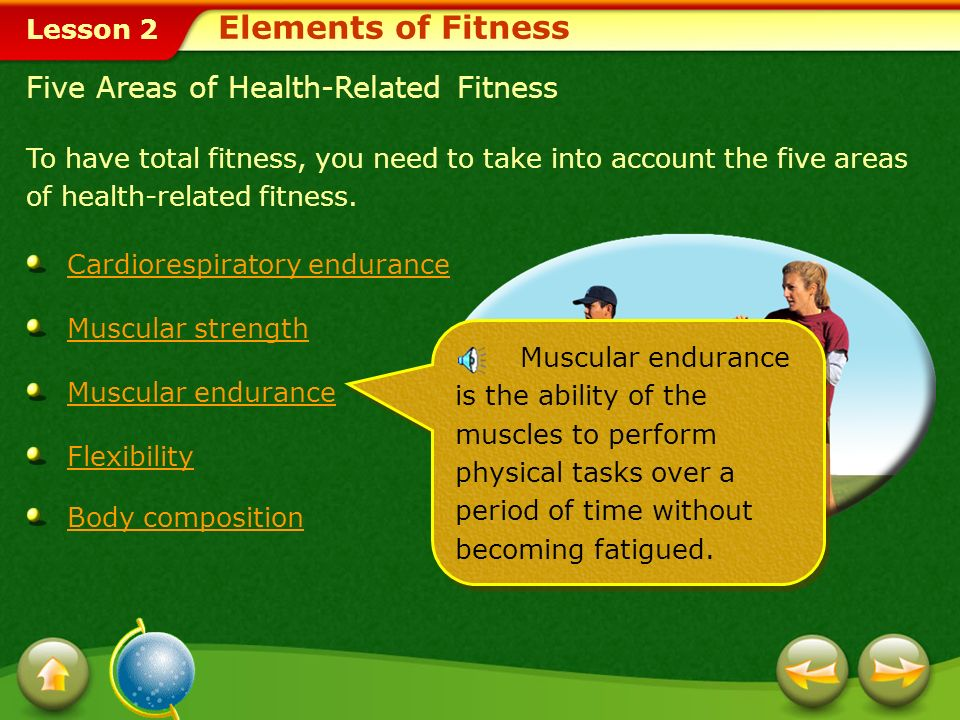 Lesson 2 To have total fitness, you need to take into account the five areas of health-related fitness.