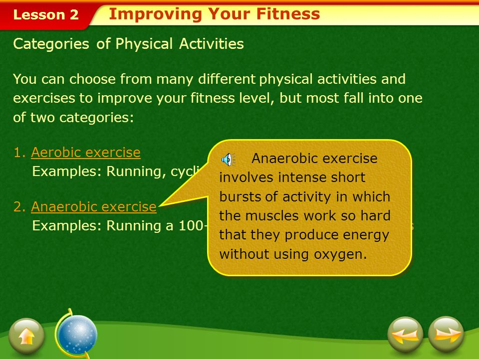 Lesson 2 Categories of Physical Activities You can choose from many different physical activities and exercises to improve your fitness level, but most fall into one of two categories: 1.Aerobic exerciseAerobic exercise Examples: Running, cycling, swimming, and dancing 2.Anaerobic exerciseAnaerobic exercise Examples: Running a 100-meter dash and lifting weights Aerobic exercise is any activity that uses large muscle groups, is rhythmic in nature, and can be maintained continuously for at least 10 minutes three times a day or for 20 to 30 minutes at one time.