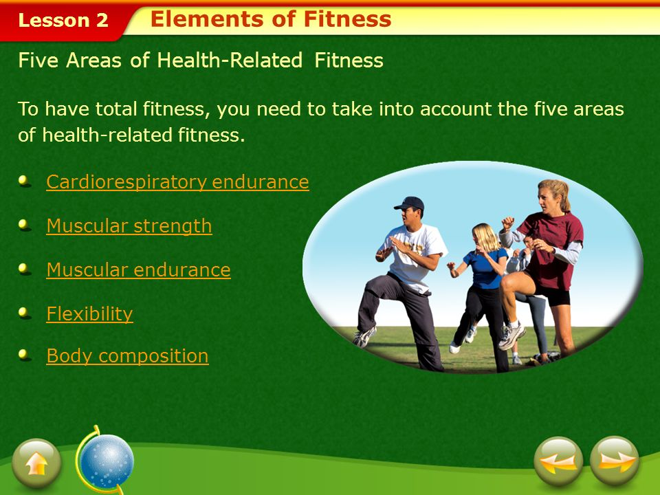 Lesson 2 In this lesson, you'll learn to: Identify and describe the five areas of health-related fitness.
