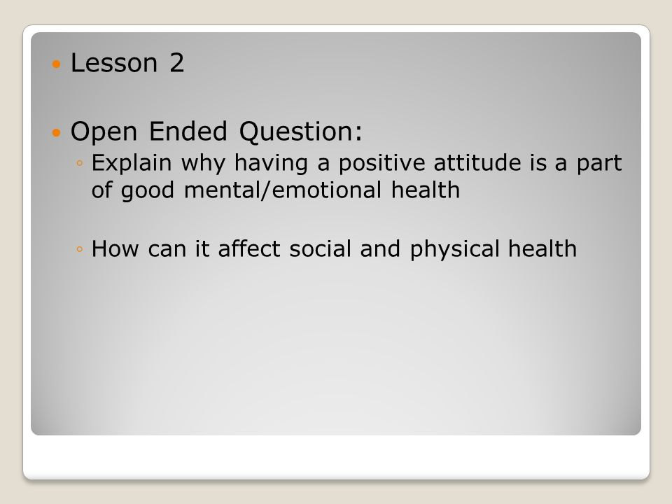Lesson 2 Open Ended Question: ◦Explain why having a positive attitude is a part of good mental/emotional health ◦How can it affect social and physical health