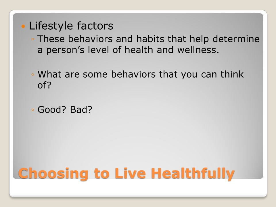 Choosing to Live Healthfully Lifestyle factors ◦These behaviors and habits that help determine a person's level of health and wellness.