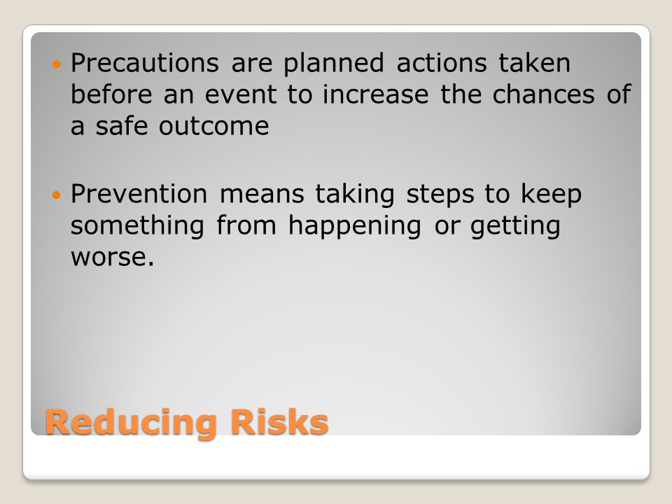 Reducing Risks Precautions are planned actions taken before an event to increase the chances of a safe outcome Prevention means taking steps to keep something from happening or getting worse.