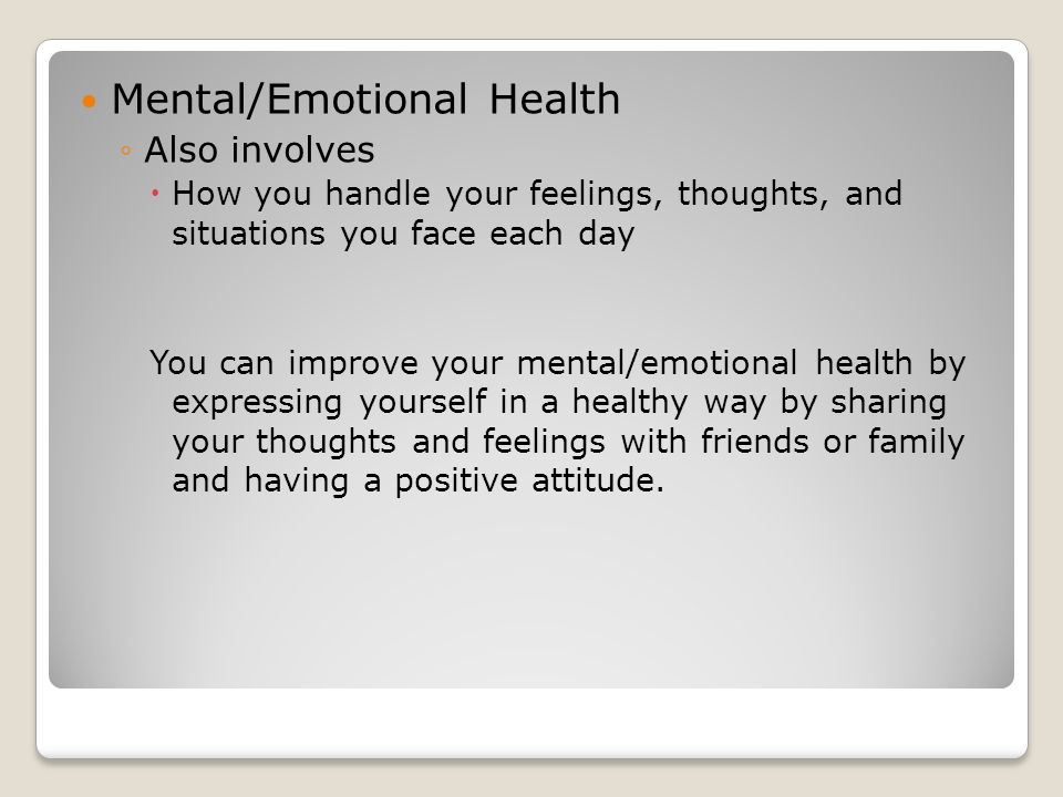 Mental/Emotional Health ◦Also involves  How you handle your feelings, thoughts, and situations you face each day You can improve your mental/emotional health by expressing yourself in a healthy way by sharing your thoughts and feelings with friends or family and having a positive attitude.