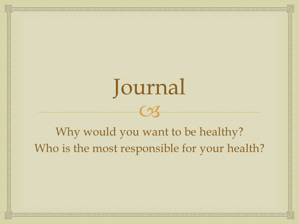 Journal Why would you want to be healthy Who is the most responsible for your health