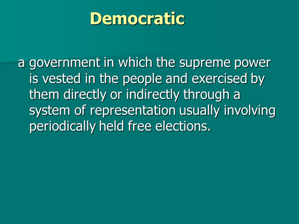 Democratic a government in which the supreme power is vested in the people and exercised by them directly or indirectly through a system of representation usually involving periodically held free elections.
