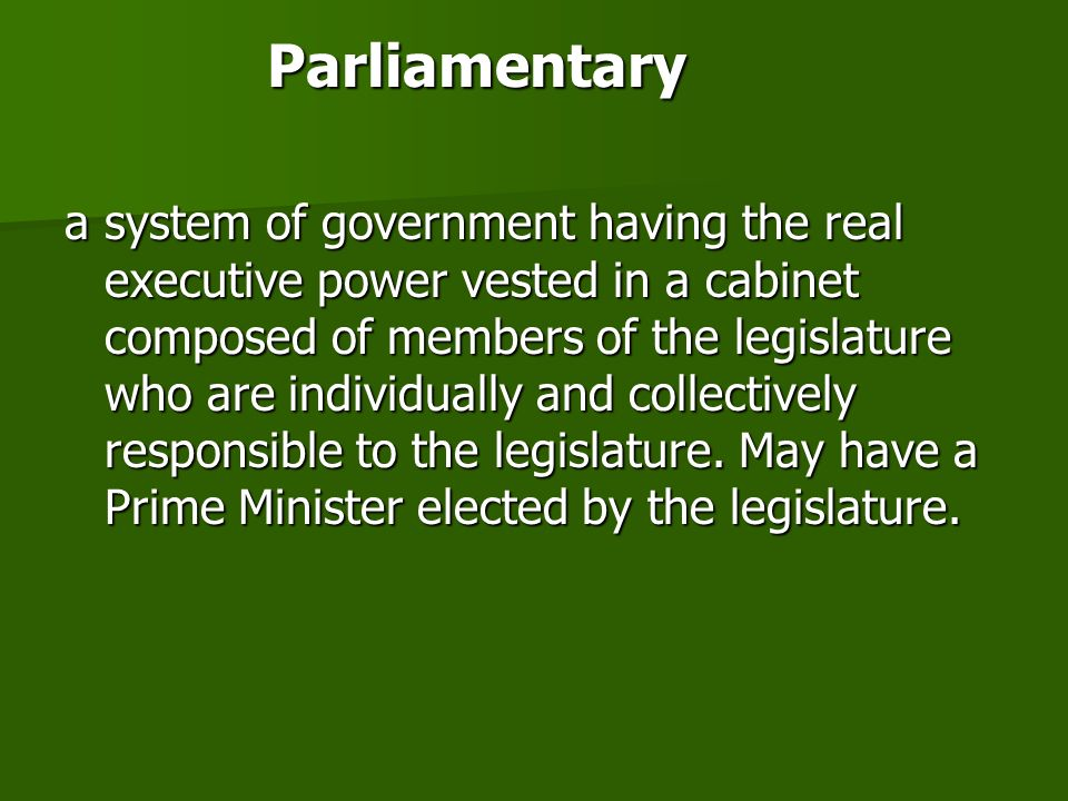 Parliamentary a system of government having the real executive power vested in a cabinet composed of members of the legislature who are individually and collectively responsible to the legislature.