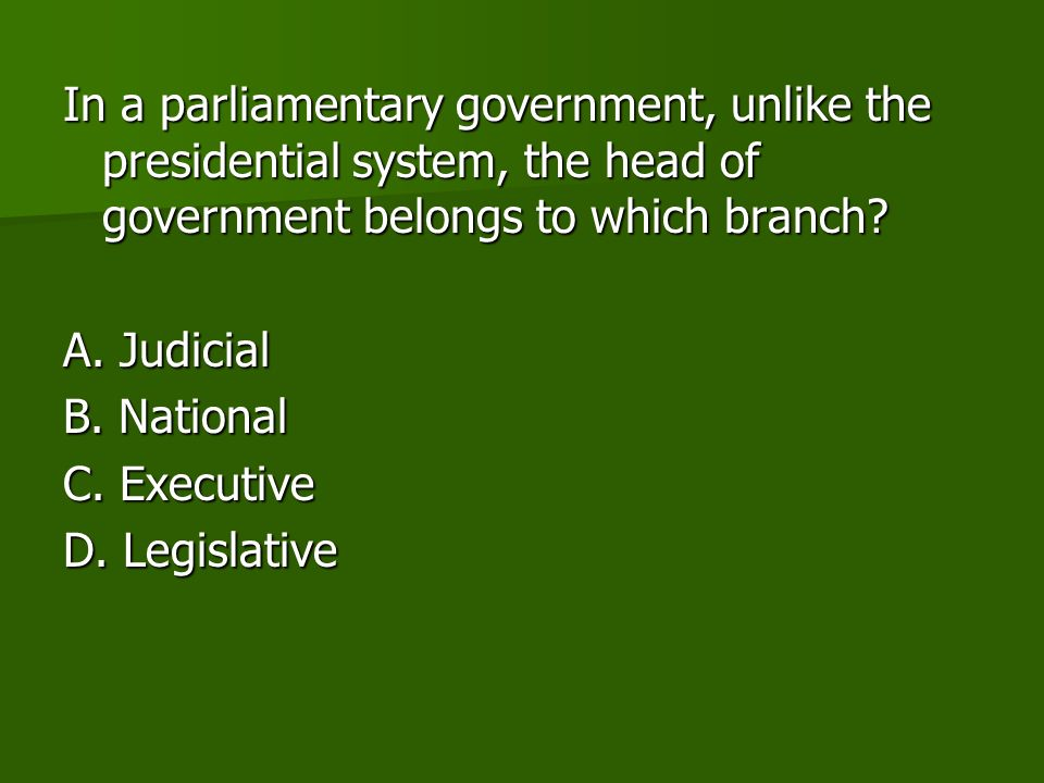 In a parliamentary government, unlike the presidential system, the head of government belongs to which branch.
