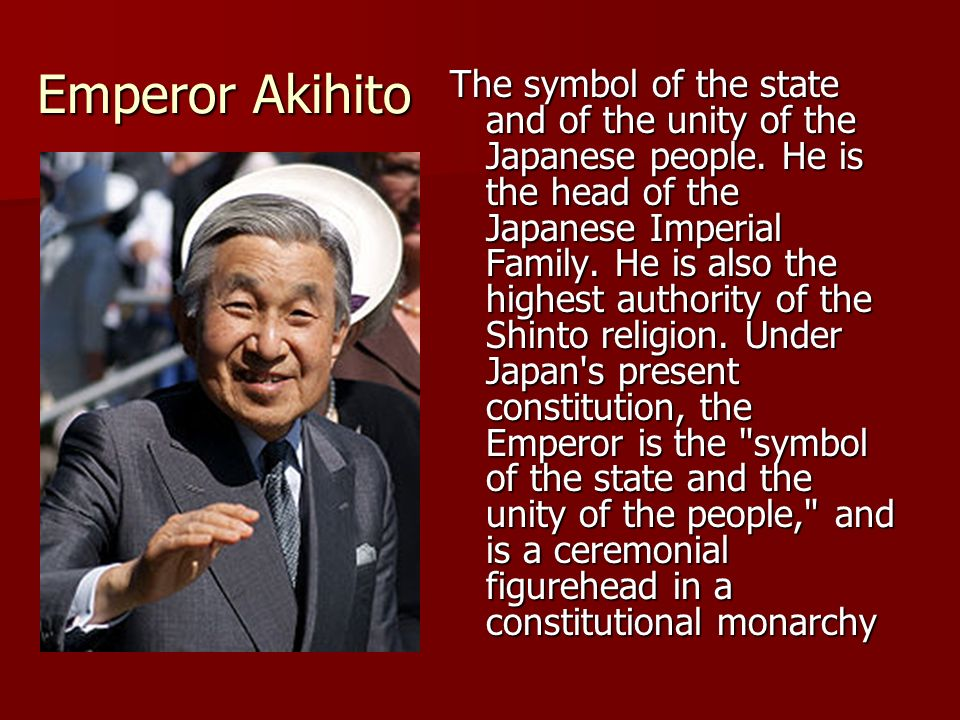 Emperor Akihito The symbol of the state and of the unity of the Japanese people.