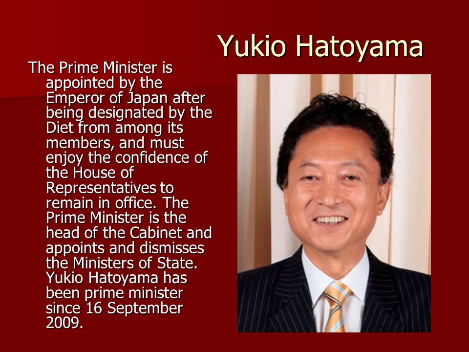 Yukio Hatoyama The Prime Minister is appointed by the Emperor of Japan after being designated by the Diet from among its members, and must enjoy the confidence of the House of Representatives to remain in office.