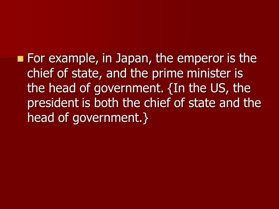 For example, in Japan, the emperor is the chief of state, and the prime minister is the head of government.