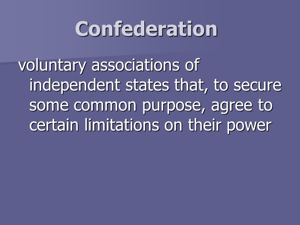 Confederation voluntary associations of independent states that, to secure some common purpose, agree to certain limitations on their power