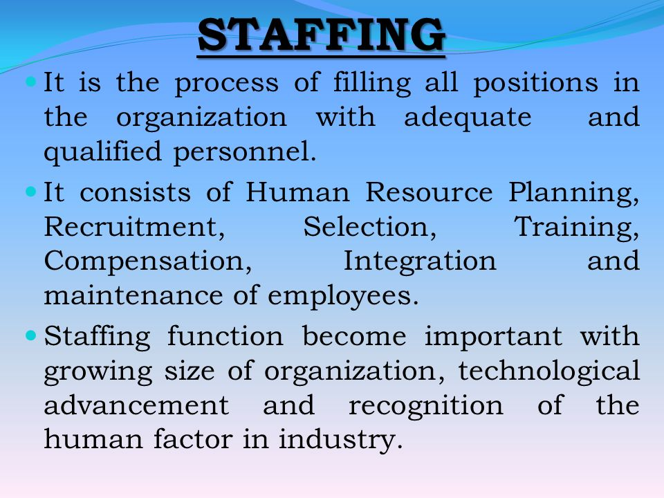 STAFFING It is the process of filling all positions in the organization with adequate and qualified personnel.
