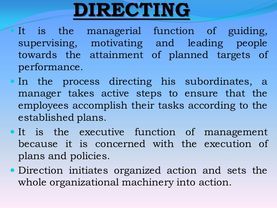 DIRECTING It is the managerial function of guiding, supervising, motivating and leading people towards the attainment of planned targets of performance.
