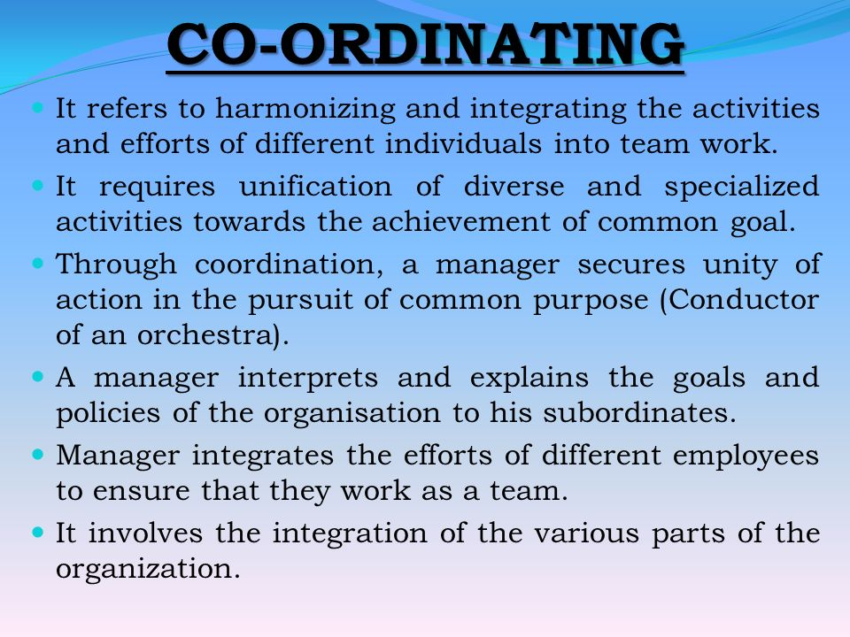 CO-ORDINATING It refers to harmonizing and integrating the activities and efforts of different individuals into team work.
