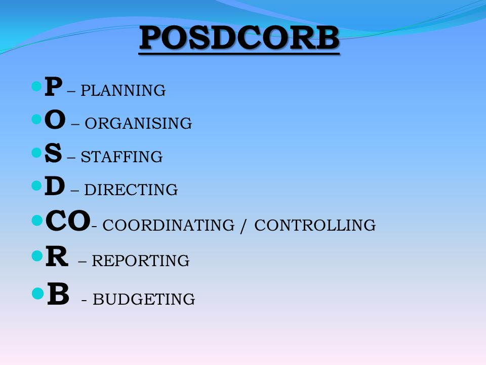 POSDCORB P – PLANNING O – ORGANISING S – STAFFING D – DIRECTING CO - COORDINATING / CONTROLLING R – REPORTING B - BUDGETING