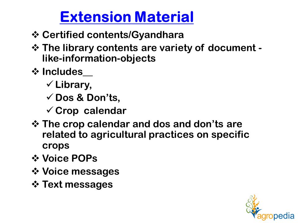 Extension Material  Certified contents/Gyandhara  The library contents are variety of document - like-information-objects  Includes__ Library, Dos & Don'ts, Crop calendar  The crop calendar and dos and don'ts are related to agricultural practices on specific crops  Voice POPs  Voice messages  Text messages