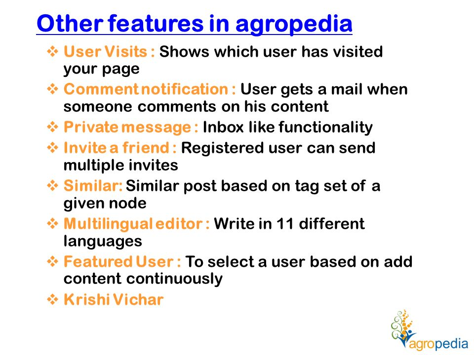 Other features in agropedia  User Visits : Shows which user has visited your page  Comment notification : User gets a mail when someone comments on his content  Private message : Inbox like functionality  Invite a friend : Registered user can send multiple invites  Similar: Similar post based on tag set of a given node  Multilingual editor : Write in 11 different languages  Featured User : To select a user based on add content continuously  Krishi Vichar