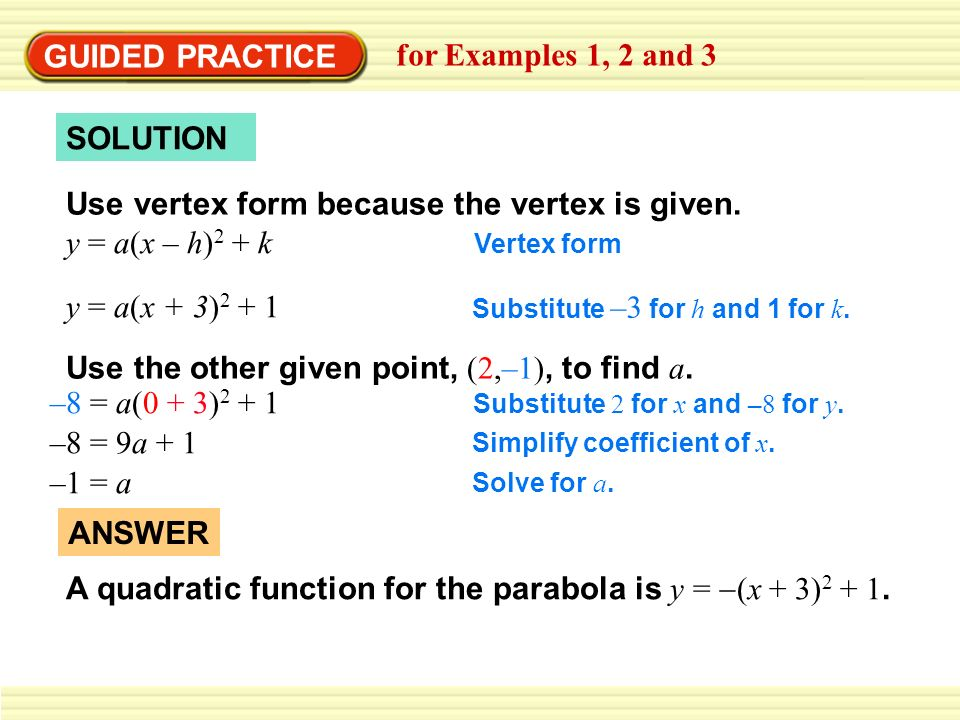 GUIDED PRACTICE for Examples 1, 2 and 3 SOLUTION Use vertex form because the vertex is given.