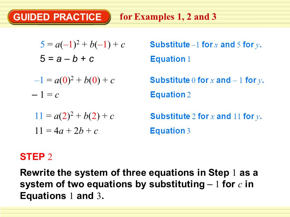 GUIDED PRACTICE for Examples 1, 2 and 3 5 = a(–1) 2 + b(–1) + c Substitute –1 for x and 5 for y.