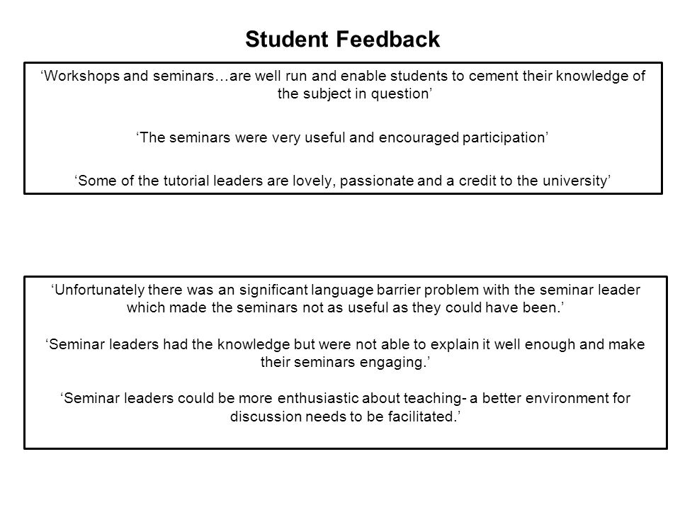 Student Feedback 'Workshops and seminars…are well run and enable students to cement their knowledge of the subject in question' 'The seminars were very useful and encouraged participation' 'Some of the tutorial leaders are lovely, passionate and a credit to the university' 'Unfortunately there was an significant language barrier problem with the seminar leader which made the seminars not as useful as they could have been.' 'Seminar leaders had the knowledge but were not able to explain it well enough and make their seminars engaging.' 'Seminar leaders could be more enthusiastic about teaching- a better environment for discussion needs to be facilitated.'