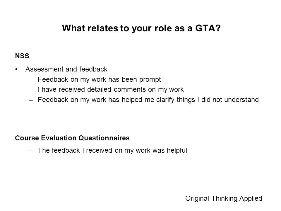 Assessment and feedback –Feedback on my work has been prompt –I have received detailed comments on my work –Feedback on my work has helped me clarify things I did not understand Original Thinking Applied What relates to your role as a GTA.