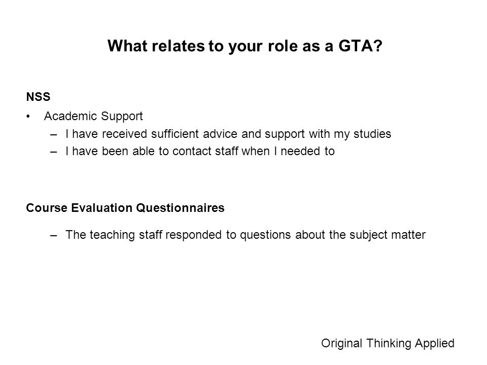 Academic Support –I have received sufficient advice and support with my studies –I have been able to contact staff when I needed to Original Thinking Applied What relates to your role as a GTA.