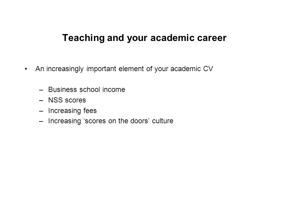 Teaching and your academic career An increasingly important element of your academic CV –Business school income –NSS scores –Increasing fees –Increasing 'scores on the doors' culture