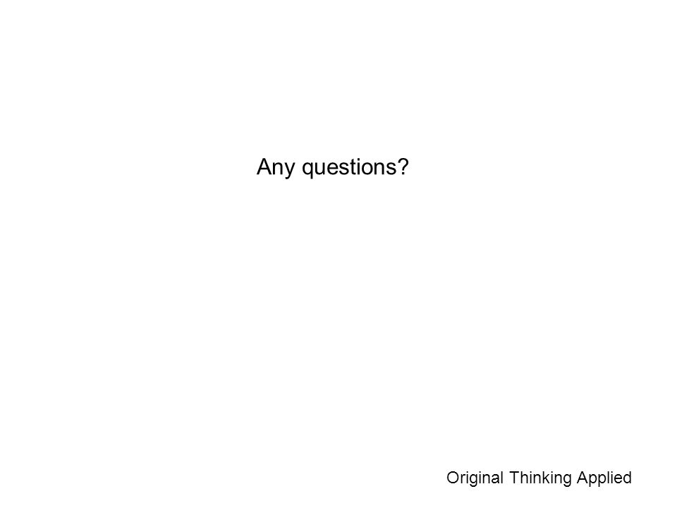 Any questions? Original Thinking Applied