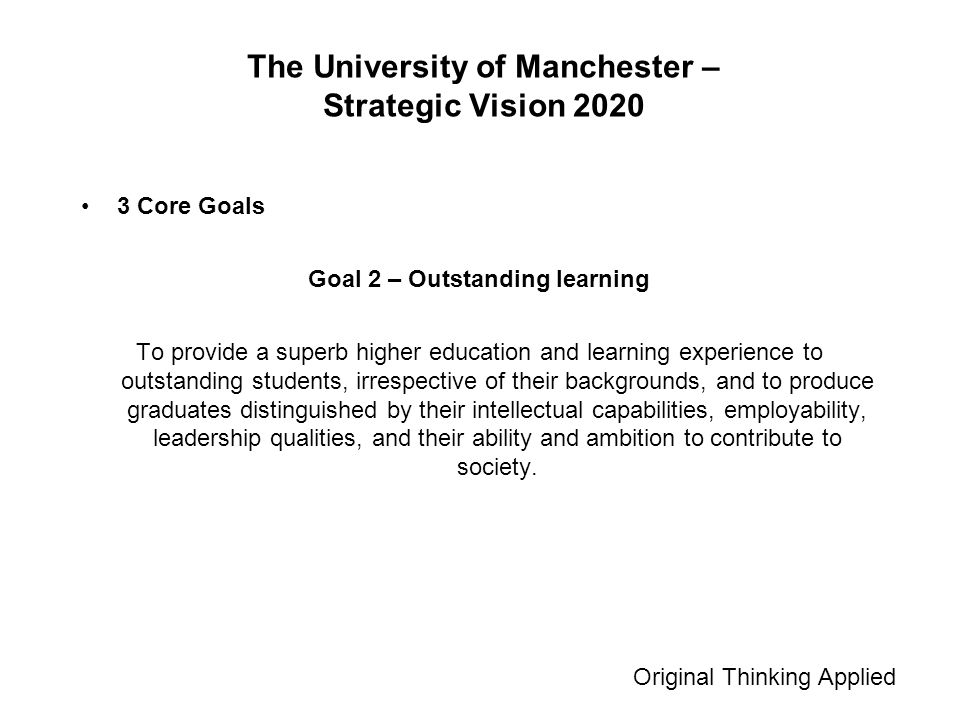 The University of Manchester – Strategic Vision 2020 3 Core Goals Goal 2 – Outstanding learning To provide a superb higher education and learning experience to outstanding students, irrespective of their backgrounds, and to produce graduates distinguished by their intellectual capabilities, employability, leadership qualities, and their ability and ambition to contribute to society.