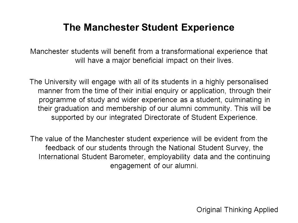 The Manchester Student Experience Manchester students will benefit from a transformational experience that will have a major beneficial impact on their lives.