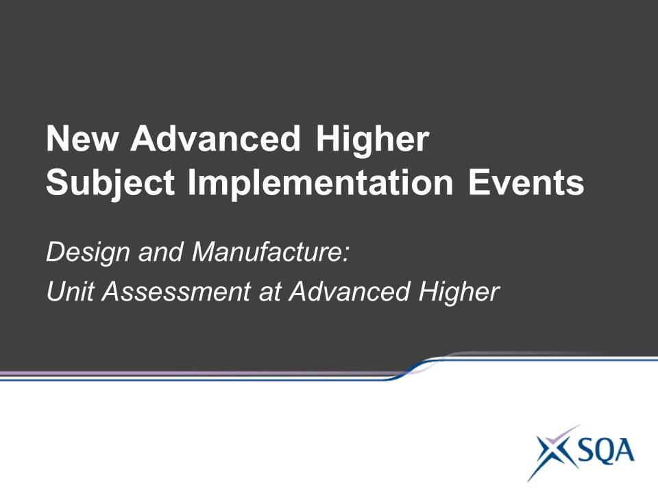 New Advanced Higher Subject Implementation Events Design and Manufacture: Unit Assessment at Advanced Higher