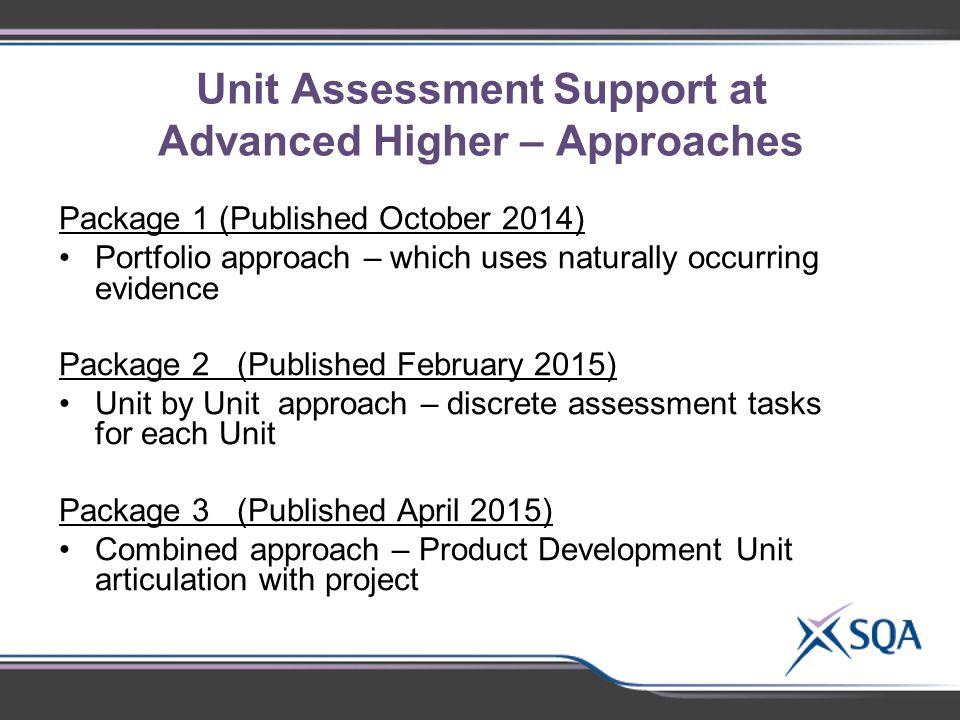 Unit Assessment Support at Advanced Higher – Approaches Package 1 (Published October 2014) Portfolio approach – which uses naturally occurring evidence Package 2 (Published February 2015) Unit by Unit approach – discrete assessment tasks for each Unit Package 3 (Published April 2015) Combined approach – Product Development Unit articulation with project