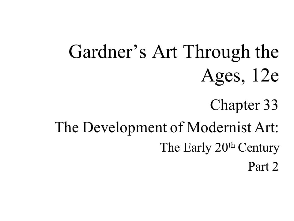 Chapter 33 The Development of Modernist Art: The Early 20 th Century Part 2 Gardner's Art Through the Ages, 12e