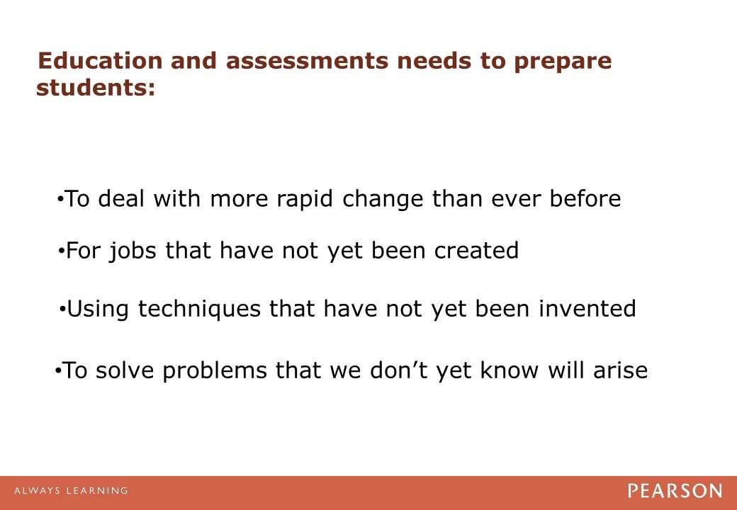 Education and assessments needs to prepare students: To deal with more rapid change than ever before For jobs that have not yet been created Using techniques that have not yet been invented To solve problems that we don't yet know will arise