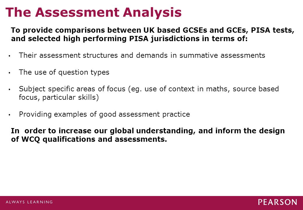 The Assessment Analysis To provide comparisons between UK based GCSEs and GCEs, PISA tests, and selected high performing PISA jurisdictions in terms of: Their assessment structures and demands in summative assessments The use of question types Subject specific areas of focus (eg.