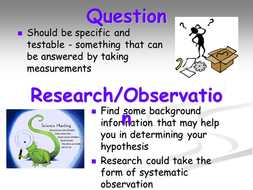 Question Should be specific and testable - something that can be answered by taking measurements Should be specific and testable - something that can be answered by taking measurements Find some background information that may help you in determining your hypothesis Find some background information that may help you in determining your hypothesis Research could take the form of systematic observation Research could take the form of systematic observation Research/Observatio n